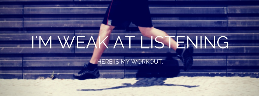 I'm Weak at Listening. Here is My Workout.